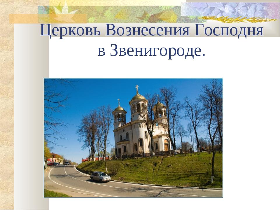 Церковь Вознесения Господня в Звенигороде.