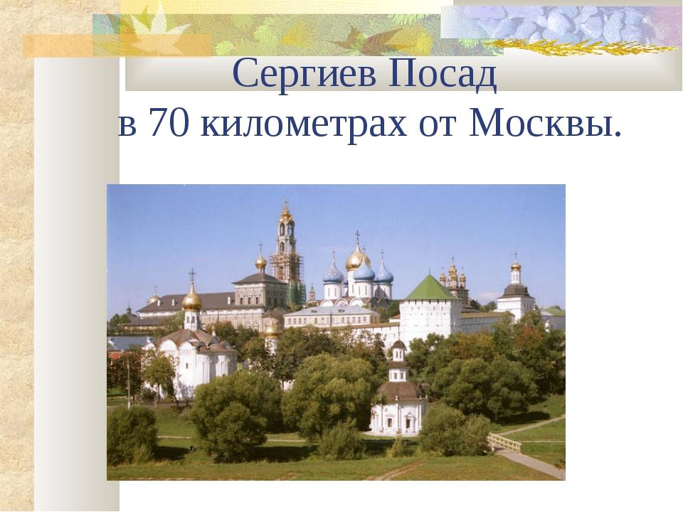 Сергиев Посад в 70 километрах от Москвы.