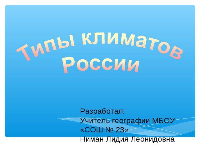 Разработал: Учитель географии МБОУ «СОШ № 23» Ниман Лидия Леонидовна