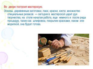 Во дворе построил мастерскую. Эскизы, деревянные заготовки, лаки, краски, ки