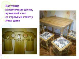 Вот такие разделочные доски, кухонный стол со стульями стоит у меня дома