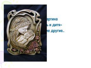 Картина « Мать и дитя» и многие другие..