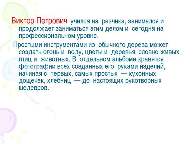 Виктор Петрович учился на резчика, занимался и продолжает заниматься этим д...