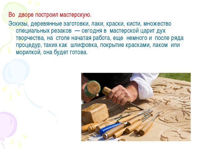 Во дворе построил мастерскую. Эскизы, деревянные заготовки, лаки, краски, ки...