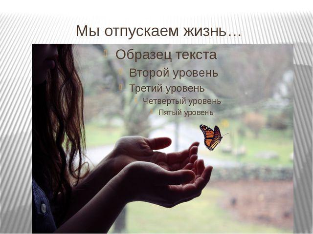 Мы отпускаем жизнь…