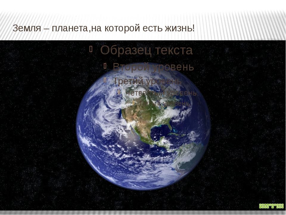 Земля – планета,на которой есть жизнь!