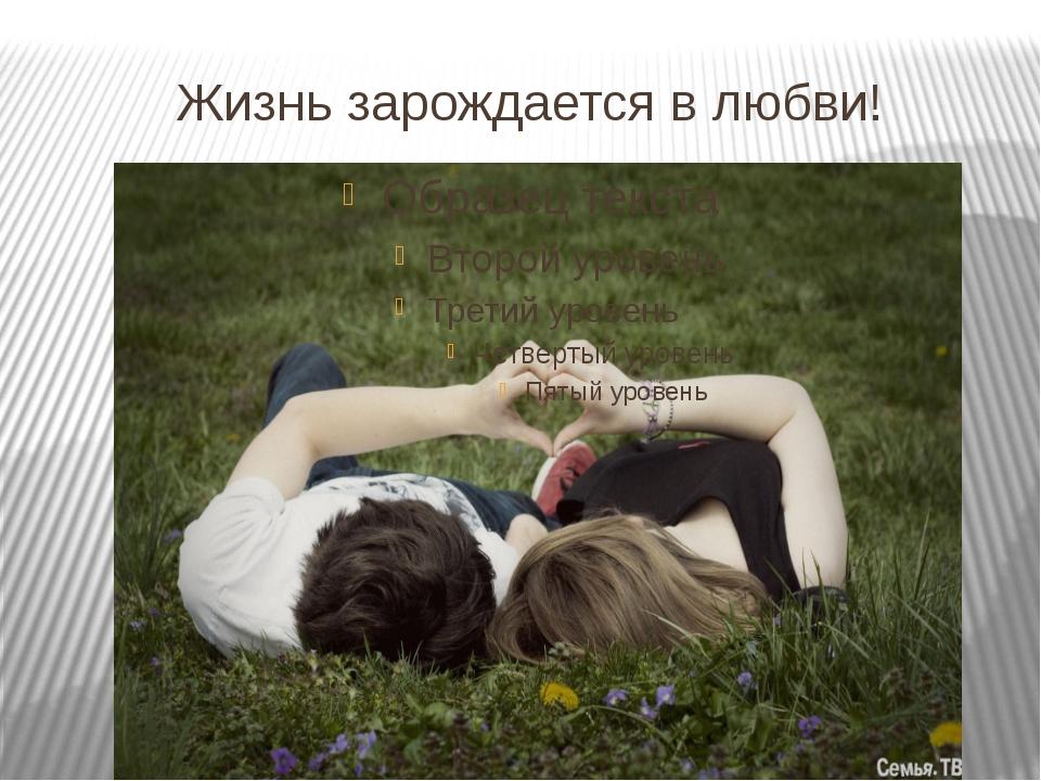 Жизнь зарождается в любви!