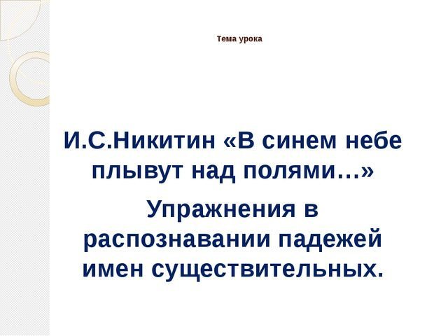 Тема урока И.С.Никитин «В синем небе плывут над полями…» Упражнения в распоз...