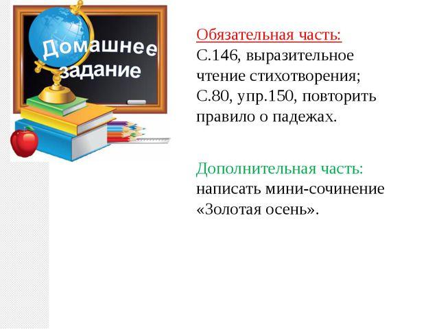 Обязательная часть: С.146, выразительное чтение стихотворения; С.80, упр.150,...