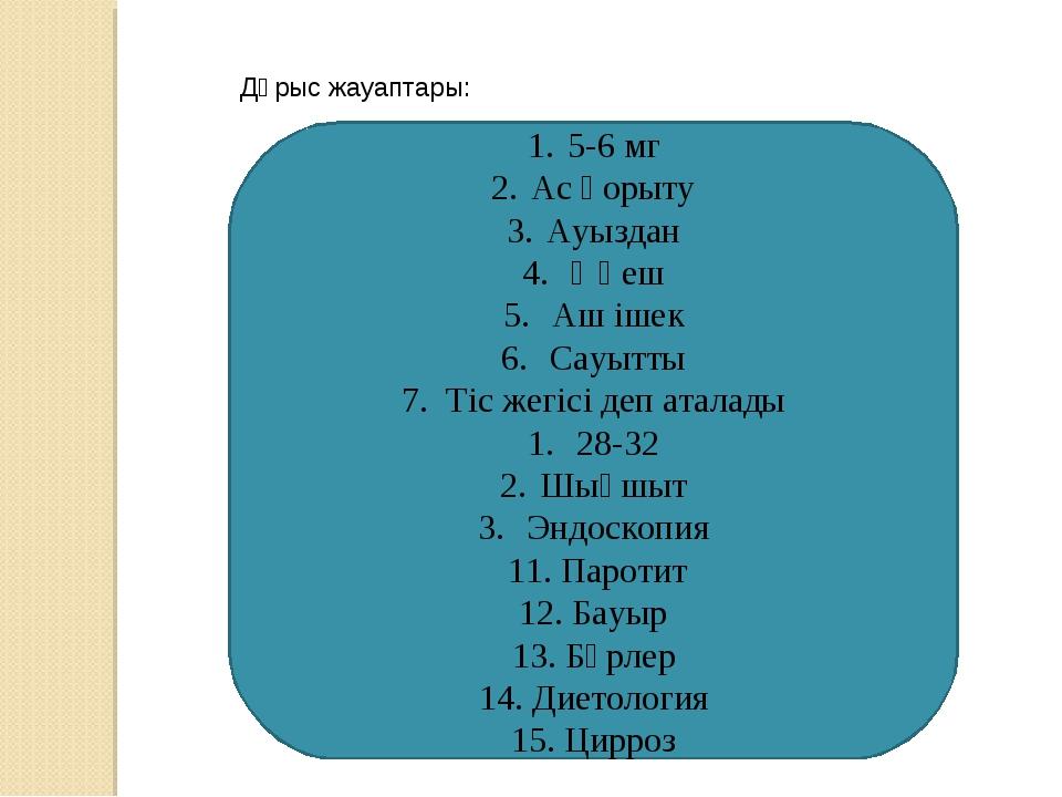 Дұрыс жауаптары: 5-6 мг Ас қорыту Ауыздан Өңеш Аш ішек Сауытты 7. Тіс жегісі...