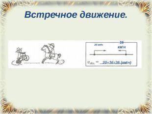 Встречное движение. 20 км\ч 16 км\ч 20+16=36 (км\ч)