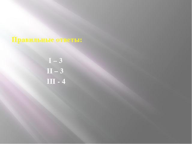 Правильные ответы: I – 3 II – 3 III - 4