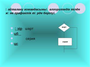 Қайталану командасының алгоритмдік тілде және графиктік түрде берілуі. әзір ш