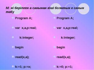 Мәні берілген а санынан кіші болатын к санын табу Program A; var x,a,p:real;