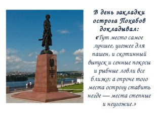 В день закладки острога Похабов докладывал: «Тут место самое лучшее, угожее д