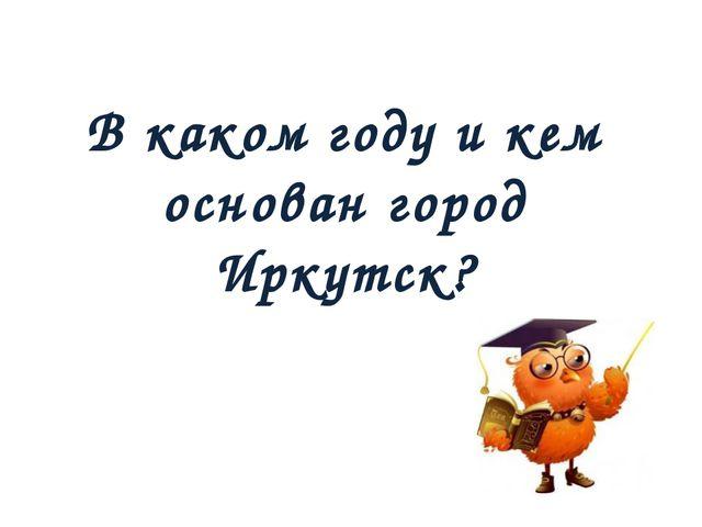 В каком году и кем основан город Иркутск?