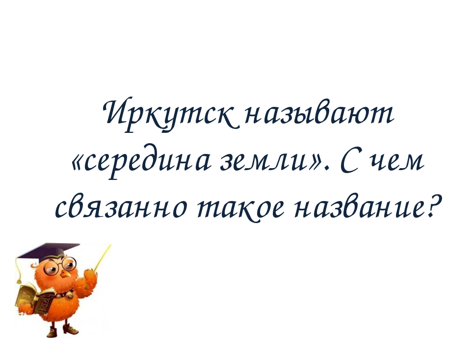 Иркутск называют «середина земли». С чем связанно такое название?