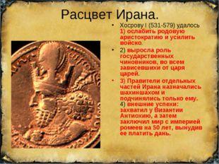 Расцвет Ирана. Хосрову I (531-579) удалось 1) ослабить родовую аристократию и