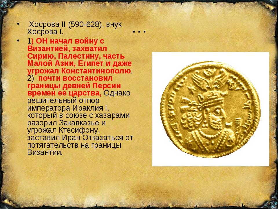 … Хосрова II (590-628), внук Хосрова I. 1) ОН начал войну с Византией, захват...