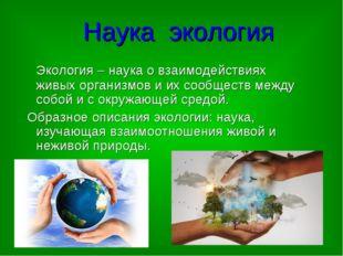 Наука экология Экология – наука о взаимодействиях живых организмов и их сообщ