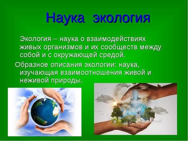 Наука экология Экология – наука о взаимодействиях живых организмов и их сообщ...