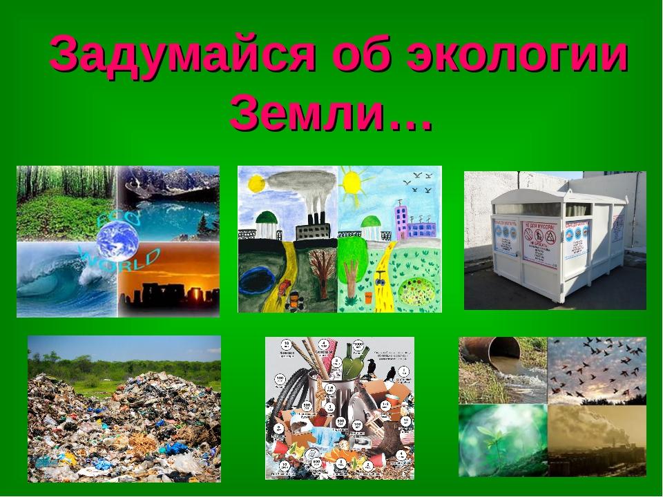 Задумайся об экологии Земли…