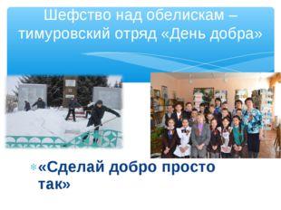 Шефство над обелискам –тимуровский отряд «День добра» «Сделай добро просто так»