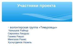 волонтерская группа «Тимуровцы» Чанышев Райнур Сиразева Ландыш Ганиев Риша