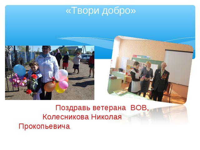 «Твори добро» Поздравь ветерана ВОВ, Колесникова Николая Прокопьевича.
