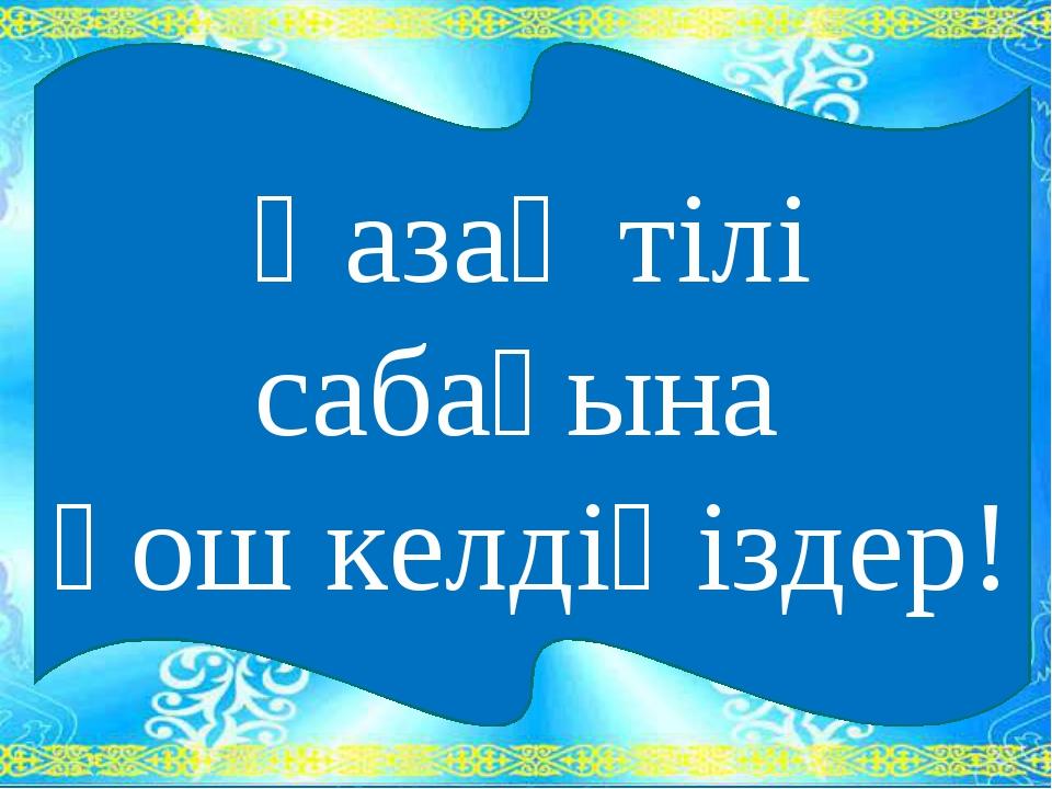 Қазақ тілі сабағына қош келдіңіздер!