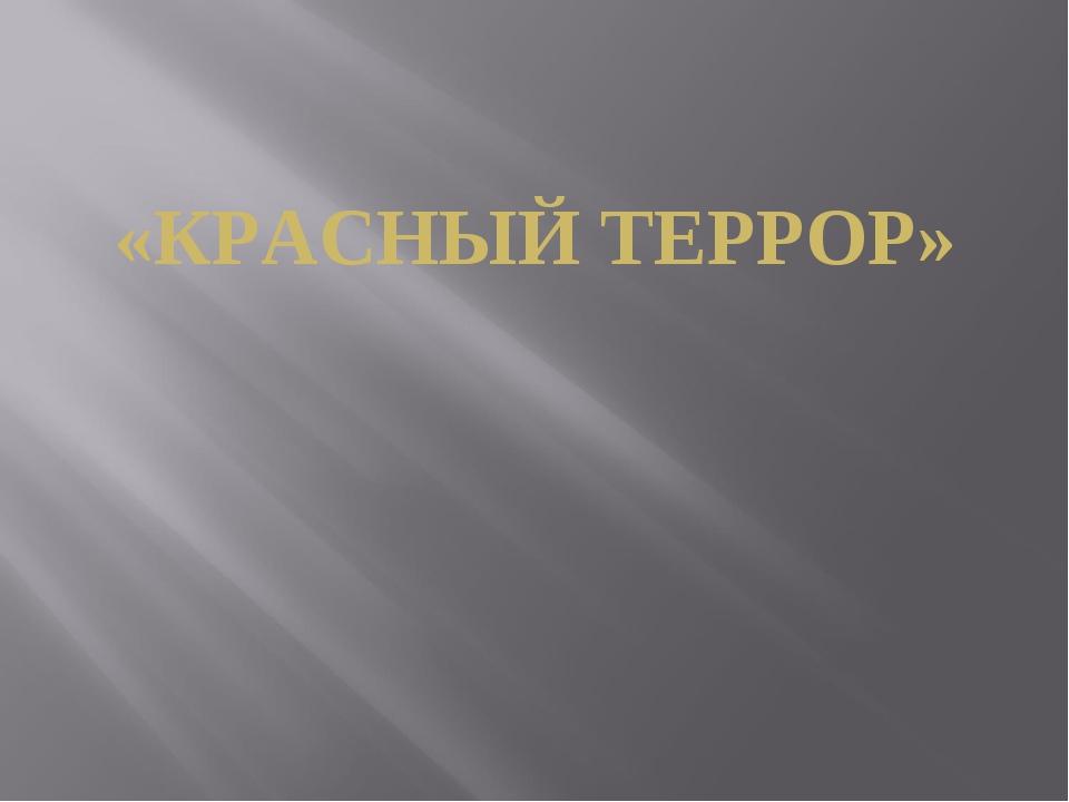 «КРАСНЫЙ ТЕРРОР»
