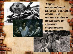 Герои произведений Быкова- обычные люди… Но пришла война и проверила их самы