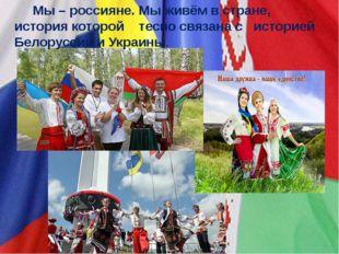 Мы – россияне. Мы живём в стране, история которой тесно связана систорией