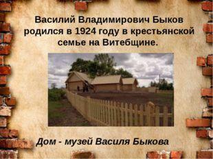 Дом - музей Василя Быкова Василий Владимирович Быков родился в 1924 году в к
