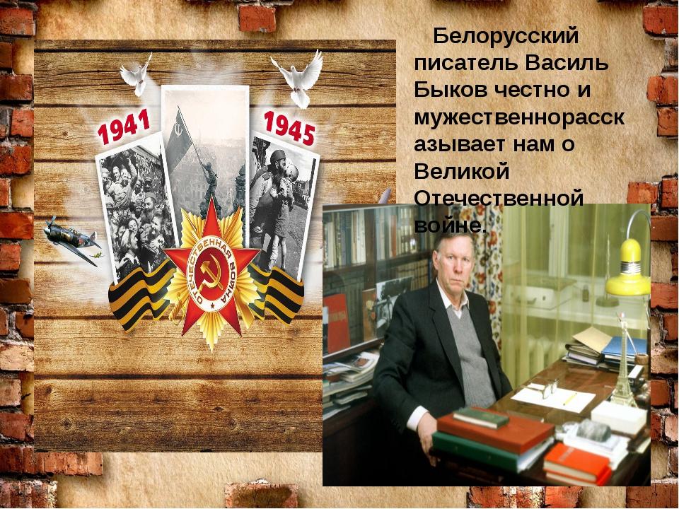 Белорусский писатель Василь Быков честно и мужественнорассказывает нам о Вел...