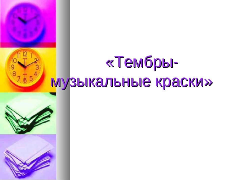 «Тембры- музыкальные краски»