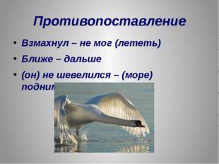 Противопоставление Взмахнул – не мог (лететь) Ближе – дальше (он) не шевелилс