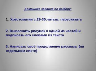 Домашнее задание по выбору: Хрестоматия с.29-30,читать, пересказать 2. Выпол