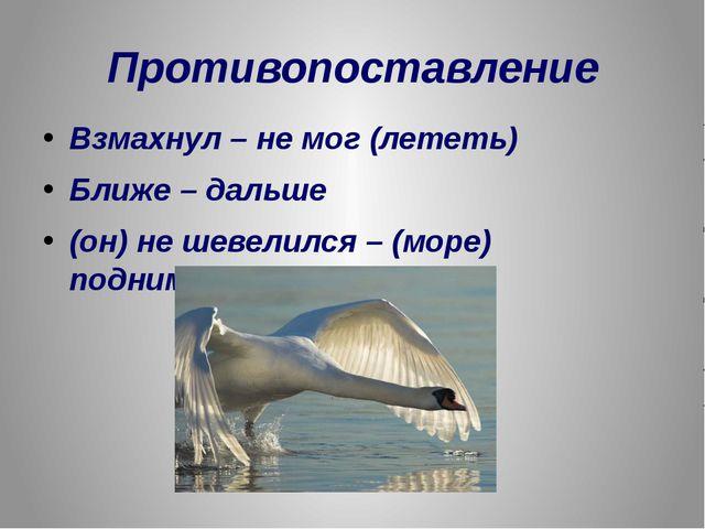 Противопоставление Взмахнул – не мог (лететь) Ближе – дальше (он) не шевелилс...