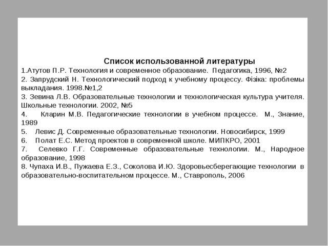 Список использованной литературы Атутов П.Р. Технология и современное образо...
