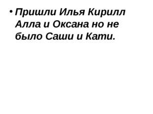 Пришли Илья Кирилл Алла и Оксана но не было Саши и Кати.