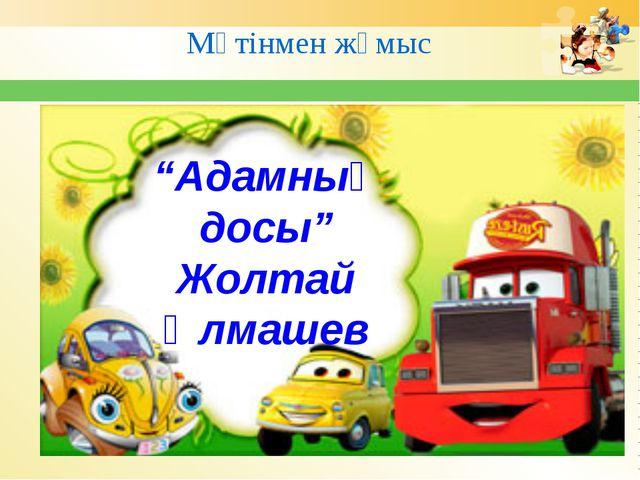 """Мәтінмен жұмыс """"Адамның досы"""" Жолтай Әлмашев"""