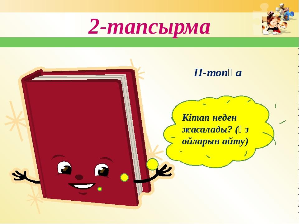 2-тапсырма Кітап неден жасалады? (өз ойларын айту) ІІ-топқа
