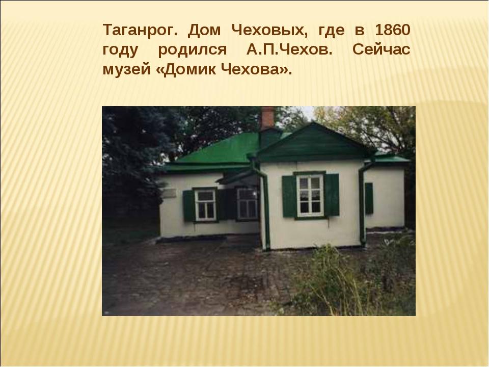 Таганрог. Дом Чеховых, где в 1860 году родился А.П.Чехов. Сейчас музей «Домик...