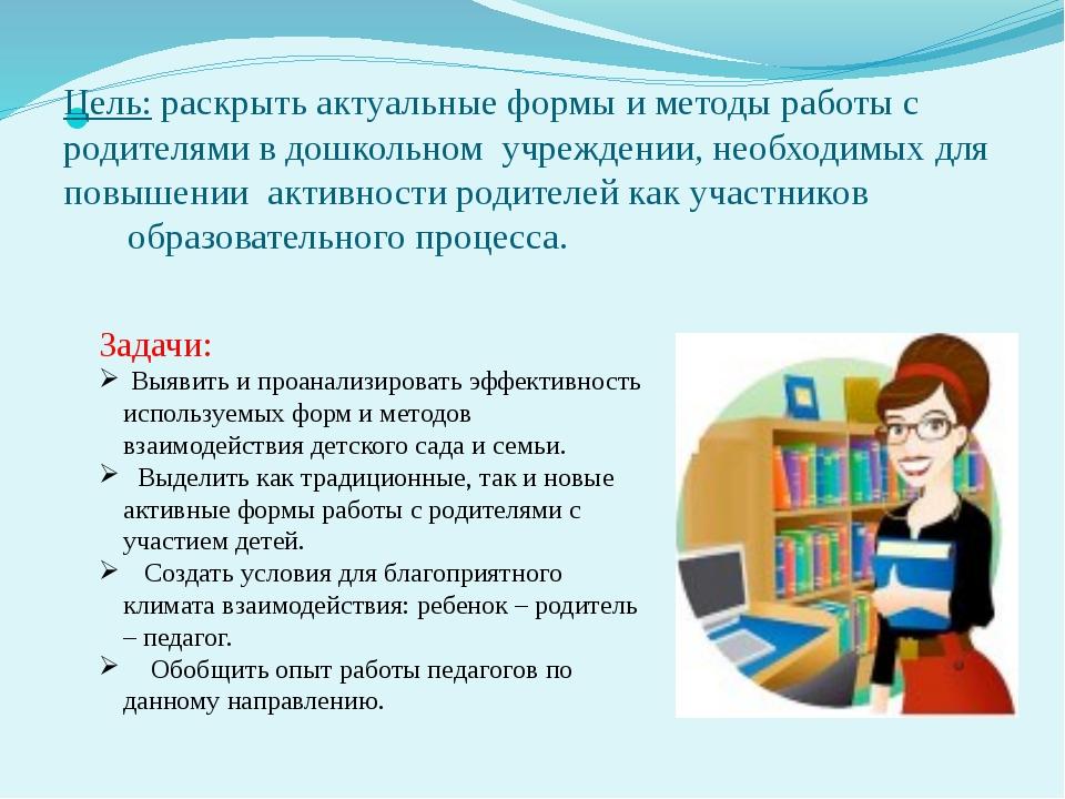 Цель:раскрыть актуальные формы и методы работы с родителями в дошкольном у...