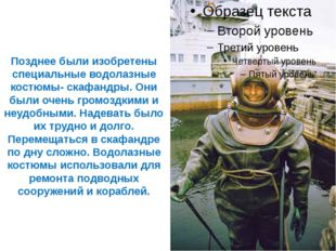 Позднее были изобретены специальные водолазные костюмы- скафандры. Они были о