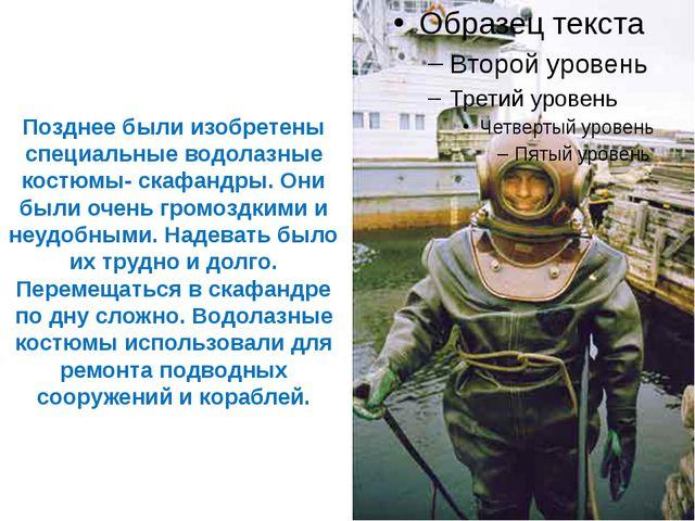 Позднее были изобретены специальные водолазные костюмы- скафандры. Они были о...
