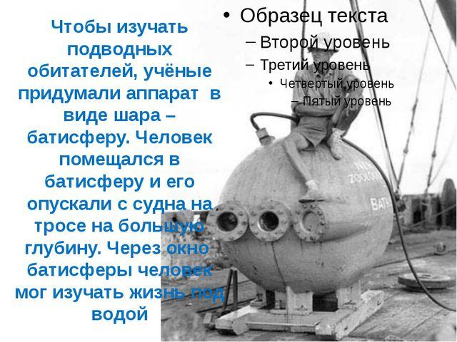 Чтобы изучать подводных обитателей, учёные придумали аппарат в виде шара – ба...
