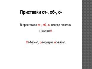 Приставки от-, об-, о- В приставках от-, об-, о- всегда пишется гласная о. От