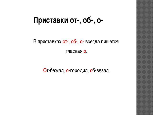 Приставки от-, об-, о- В приставках от-, об-, о- всегда пишется гласная о. От...